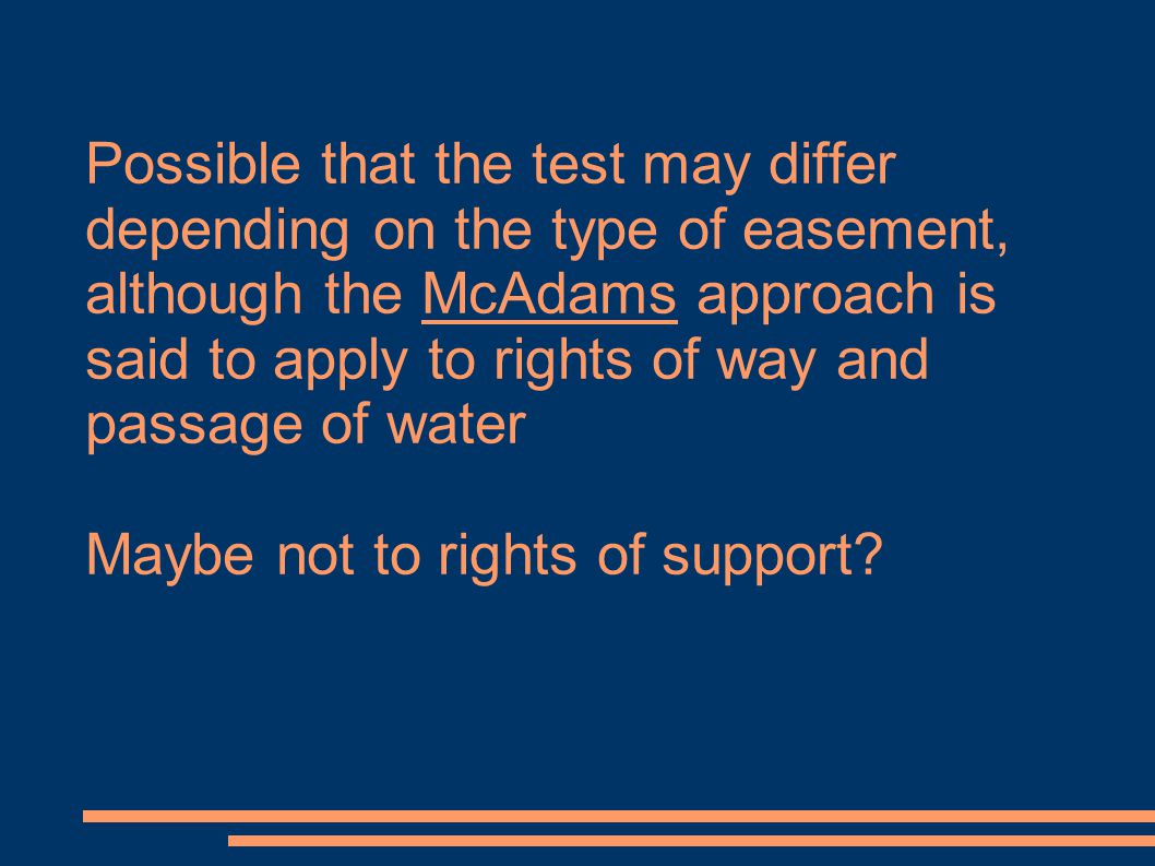 Possible that the test may differ depending on the type of easement, although the McAdams approach is said to apply to rights of way and passage of water Maybe not to rights of support