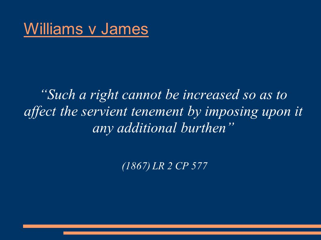 Williams v James Such a right cannot be increased so as to affect the servient tenement by imposing upon it any additional burthen (1867) LR 2 CP 577