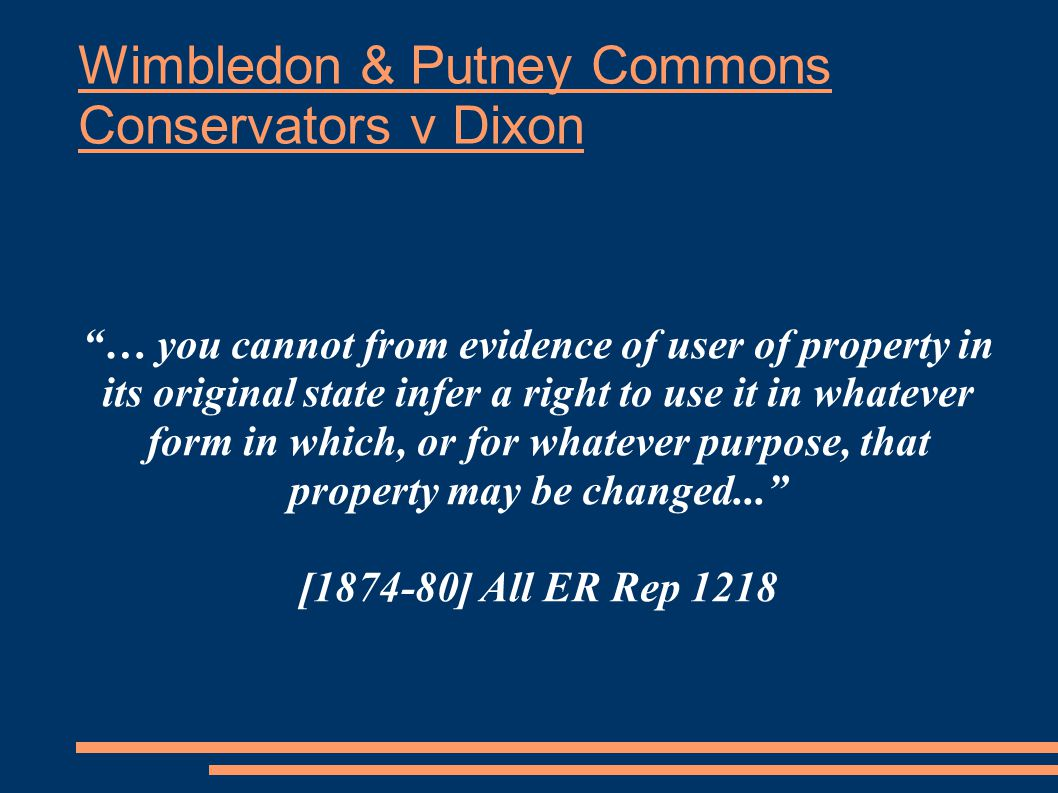 Wimbledon & Putney Commons Conservators v Dixon … you cannot from evidence of user of property in its original state infer a right to use it in whatever form in which, or for whatever purpose, that property may be changed... [1874-80] All ER Rep 1218