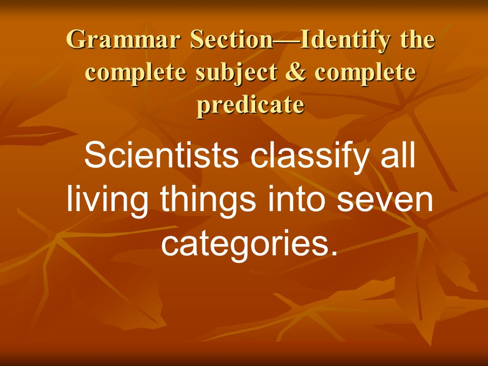 Grammar Section—Identify the complete subject & complete predicate Scientists classify all living things into seven categories.
