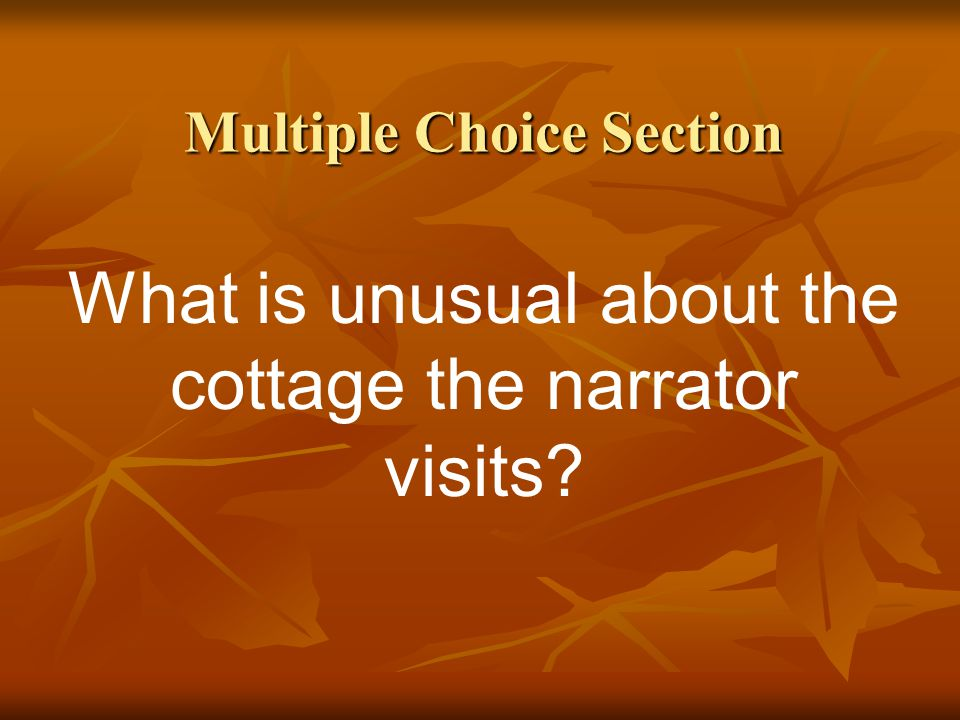 Multiple Choice Section What is unusual about the cottage the narrator visits?