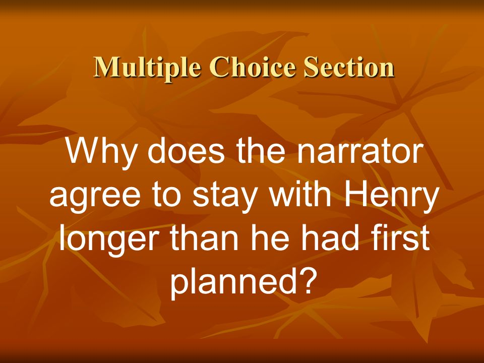 Multiple Choice Section Why does the narrator agree to stay with Henry longer than he had first planned?