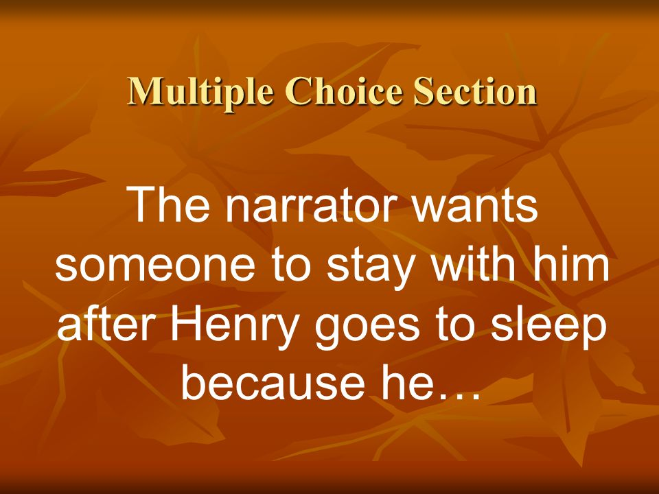 Multiple Choice Section The narrator wants someone to stay with him after Henry goes to sleep because he…