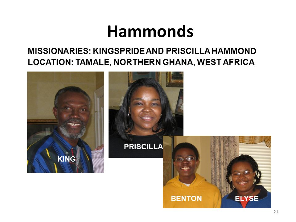 21 Hammonds MISSIONARIES: KINGSPRIDE AND PRISCILLA HAMMOND LOCATION: TAMALE, NORTHERN GHANA, WEST AFRICA KING PRISCILLA BENTONELYSE