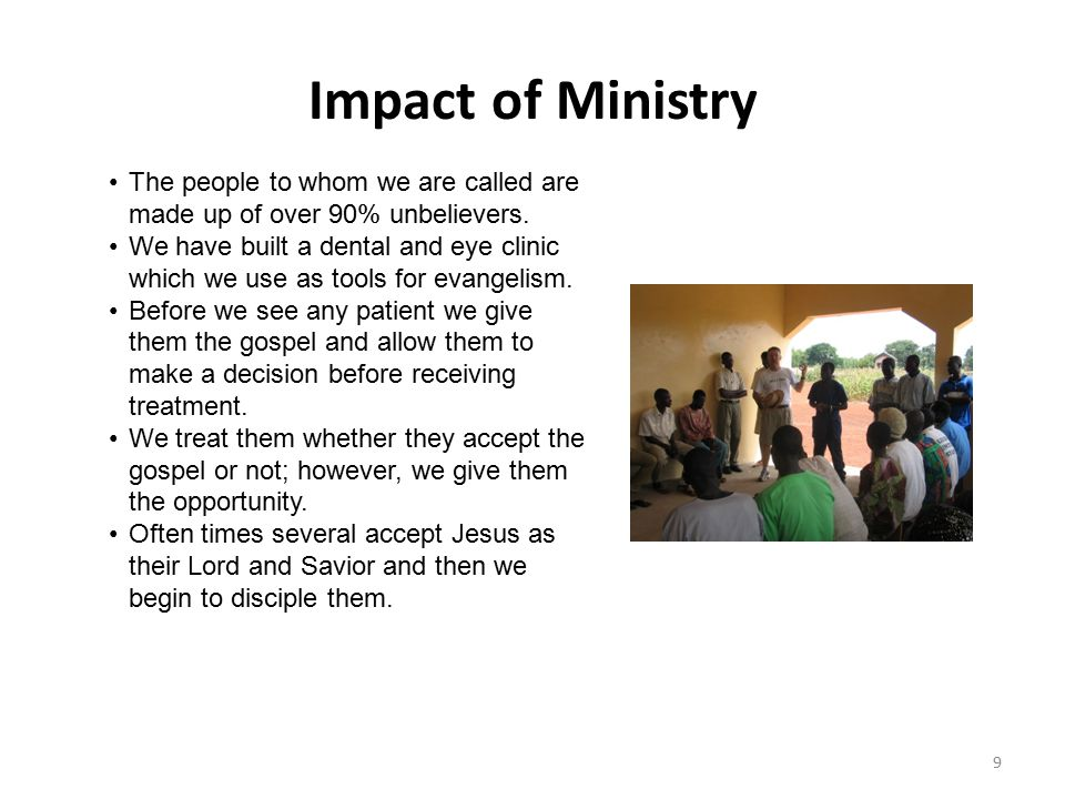 Impact of Ministry 9 The people to whom we are called are made up of over 90% unbelievers. We have built a dental and eye clinic which we use as tools