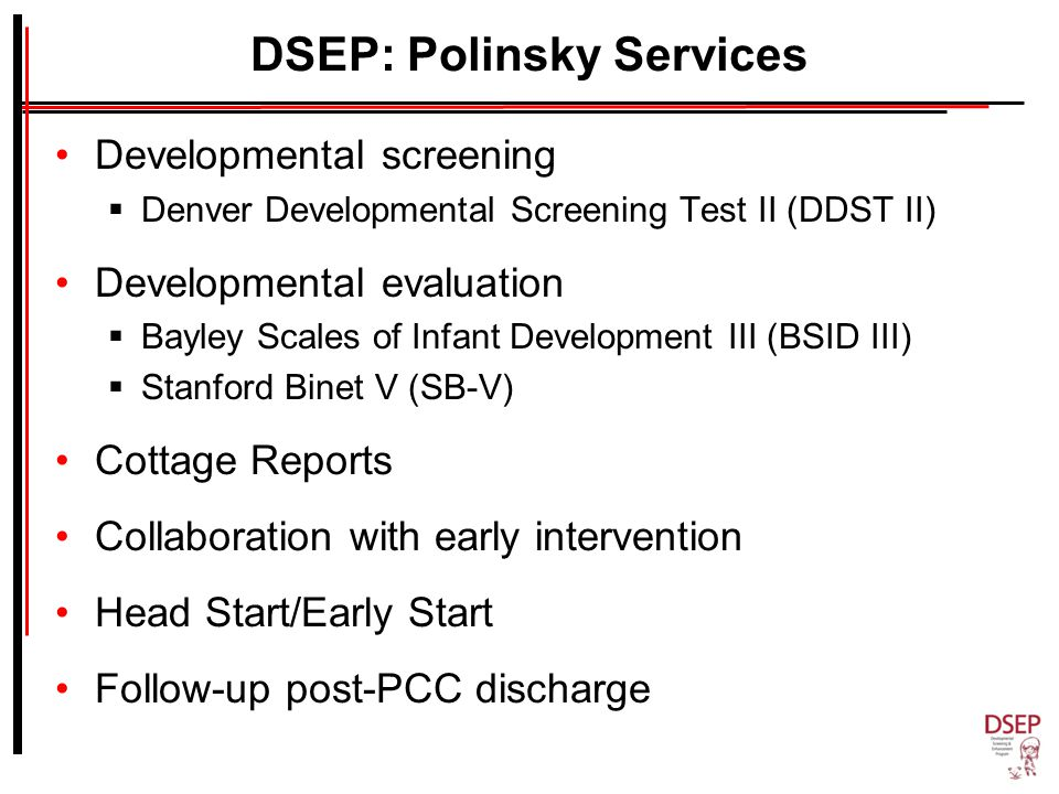 DSEP: Polinsky Services Developmental screening  Denver Developmental Screening Test II (DDST II) Developmental evaluation  Bayley Scales of Infant Development III (BSID III)  Stanford Binet V (SB-V) Cottage Reports Collaboration with early intervention Head Start/Early Start Follow-up post-PCC discharge