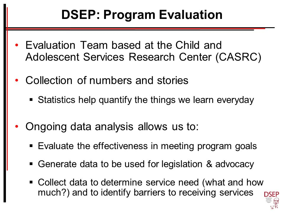 DSEP: Program Evaluation Evaluation Team based at the Child and Adolescent Services Research Center (CASRC) Collection of numbers and stories  Statistics help quantify the things we learn everyday Ongoing data analysis allows us to:  Evaluate the effectiveness in meeting program goals  Generate data to be used for legislation & advocacy  Collect data to determine service need (what and how much ) and to identify barriers to receiving services
