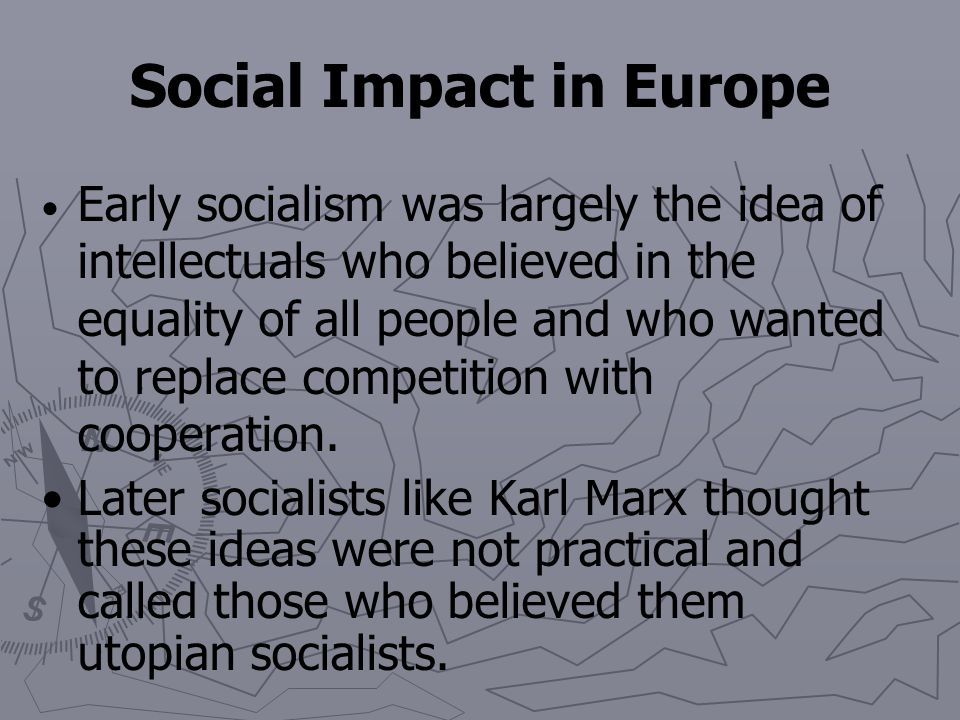 Social Impact in Europe The pitiful conditions for workers in the Industrial Revolution led to a movement called socialism. Under socialism, society,