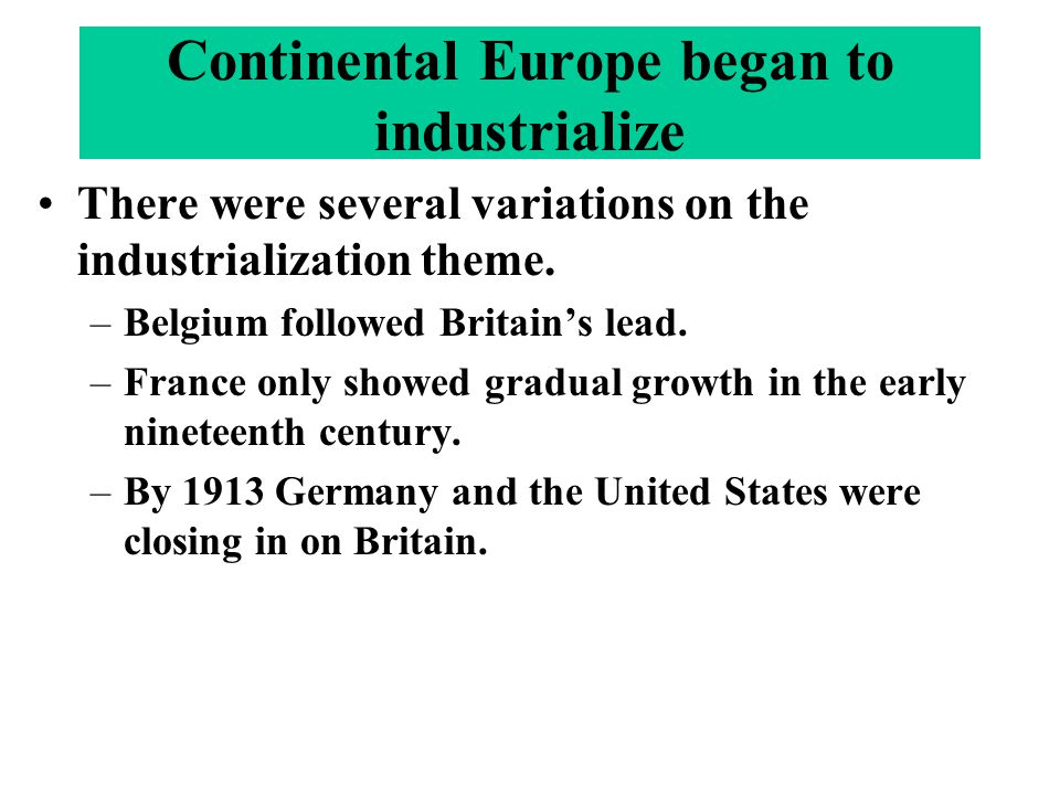Continental Europe began to industrialize There were several variations on the industrialization theme. –Belgium followed Britain's lead. –France only