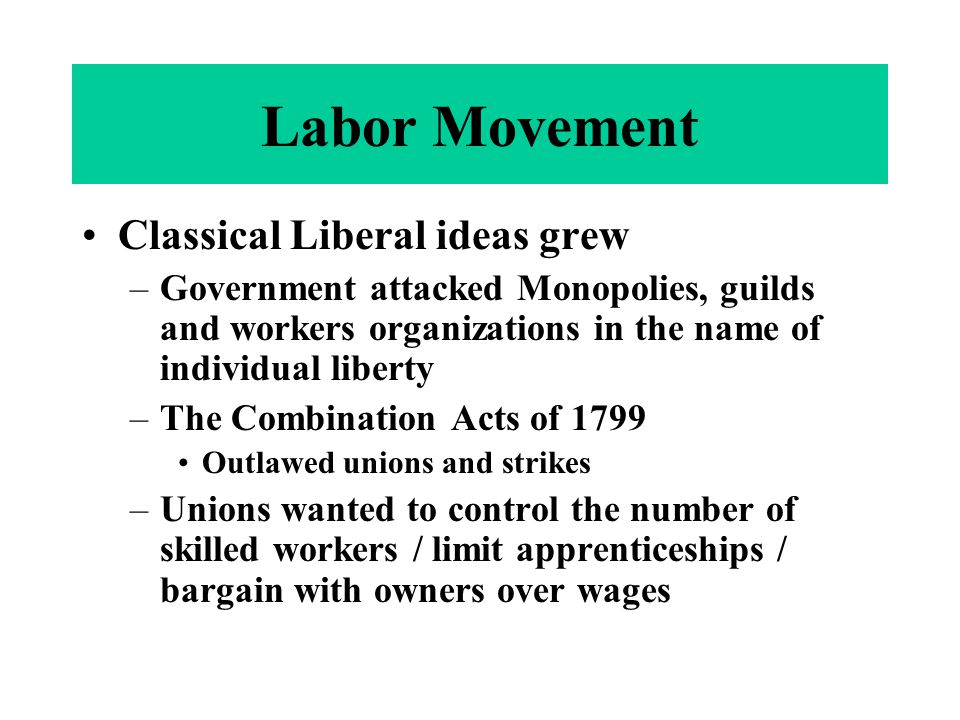 Labor Movement Classical Liberal ideas grew –Government attacked Monopolies, guilds and workers organizations in the name of individual liberty –The C