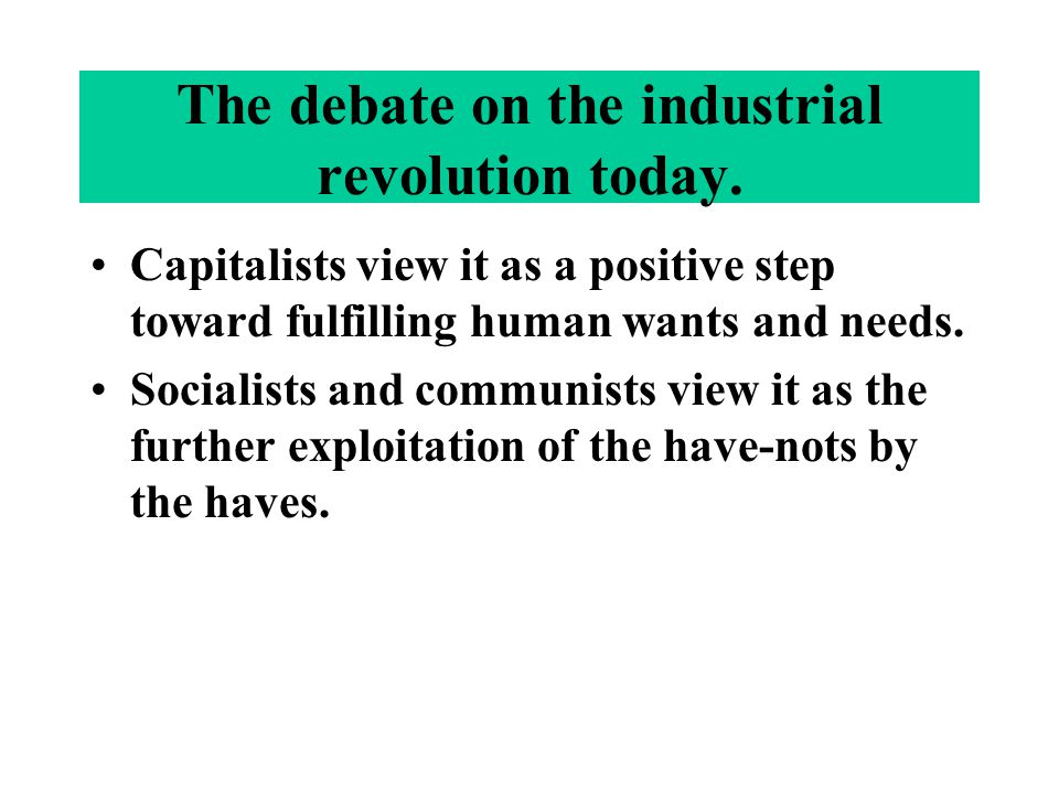 The debate on the industrial revolution today. Capitalists view it as a positive step toward fulfilling human wants and needs. Socialists and communis