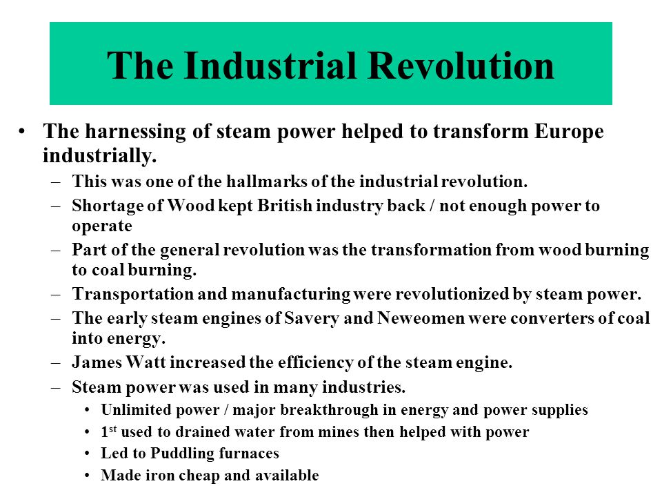 The harnessing of steam power helped to transform Europe industrially. –This was one of the hallmarks of the industrial revolution. –Shortage of Wood