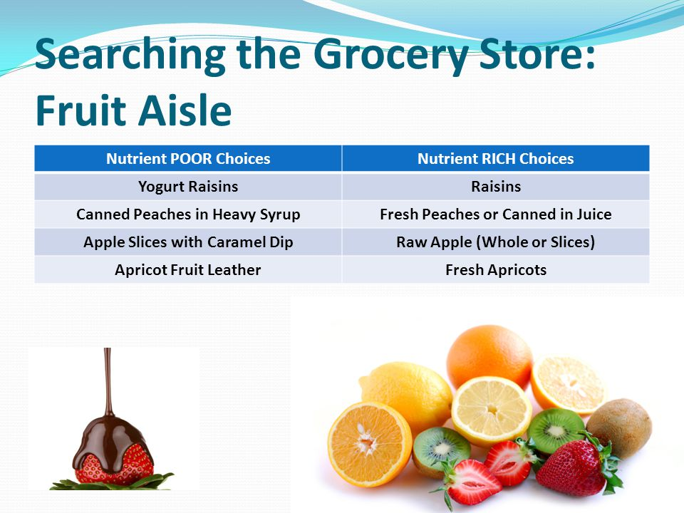 Searching the Grocery Store: Fruit Aisle Nutrient POOR ChoicesNutrient RICH Choices Yogurt RaisinsRaisins Canned Peaches in Heavy SyrupFresh Peaches or Canned in Juice Apple Slices with Caramel DipRaw Apple (Whole or Slices) Apricot Fruit LeatherFresh Apricots