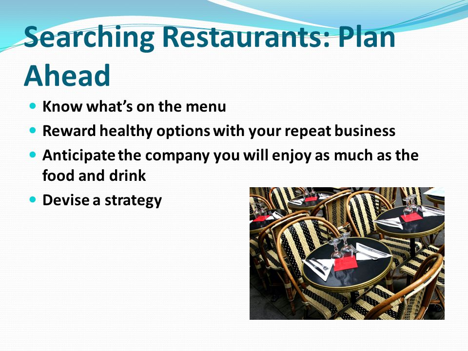 Searching Restaurants: Plan Ahead Know what's on the menu Reward healthy options with your repeat business Anticipate the company you will enjoy as much as the food and drink Devise a strategy