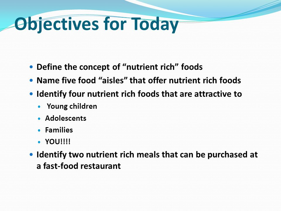 Objectives for Today Define the concept of nutrient rich foods Name five food aisles that offer nutrient rich foods Identify four nutrient rich foods that are attractive to Young children Adolescents Families YOU!!!.