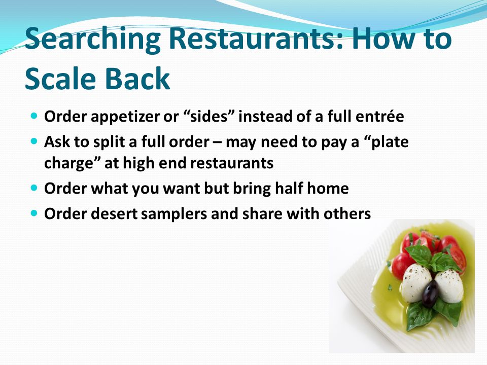 Searching Restaurants: How to Scale Back Order appetizer or sides instead of a full entrée Ask to split a full order – may need to pay a plate charge at high end restaurants Order what you want but bring half home Order desert samplers and share with others