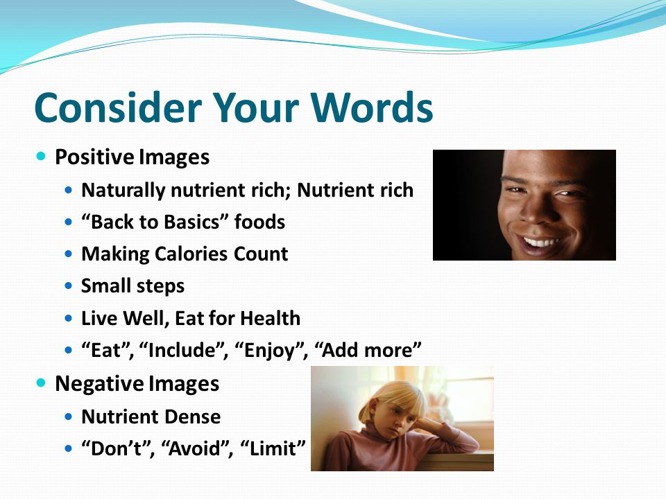Consider Your Words Positive Images Naturally nutrient rich; Nutrient rich Back to Basics foods Making Calories Count Small steps Live Well, Eat for Health Eat , Include , Enjoy , Add more Negative Images Nutrient Dense Don't , Avoid , Limit