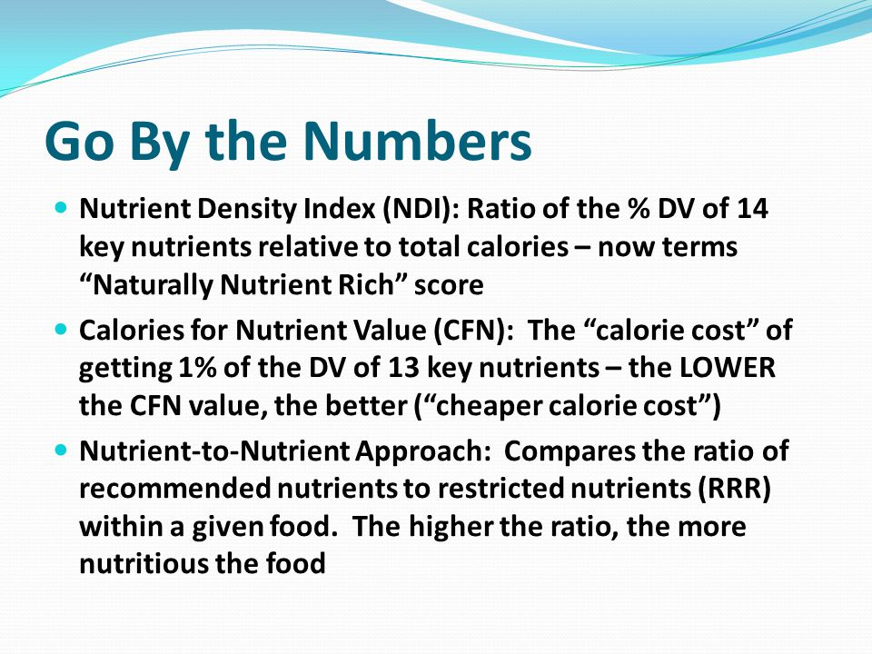 Go By the Numbers Nutrient Density Index (NDI): Ratio of the % DV of 14 key nutrients relative to total calories – now terms Naturally Nutrient Rich score Calories for Nutrient Value (CFN): The calorie cost of getting 1% of the DV of 13 key nutrients – the LOWER the CFN value, the better ( cheaper calorie cost ) Nutrient-to-Nutrient Approach: Compares the ratio of recommended nutrients to restricted nutrients (RRR) within a given food.