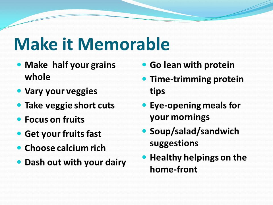 Make it Memorable Make half your grains whole Vary your veggies Take veggie short cuts Focus on fruits Get your fruits fast Choose calcium rich Dash out with your dairy Go lean with protein Time-trimming protein tips Eye-opening meals for your mornings Soup/salad/sandwich suggestions Healthy helpings on the home-front