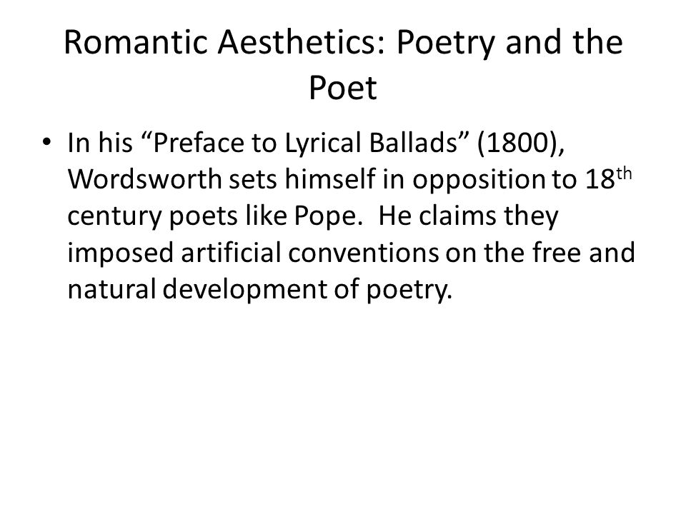Romantic Aesthetics: Poetry and the Poet In his Preface to Lyrical Ballads (1800), Wordsworth sets himself in opposition to 18 th century poets like Pope.