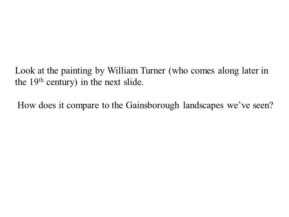 Look at the painting by William Turner (who comes along later in the 19 th century) in the next slide.