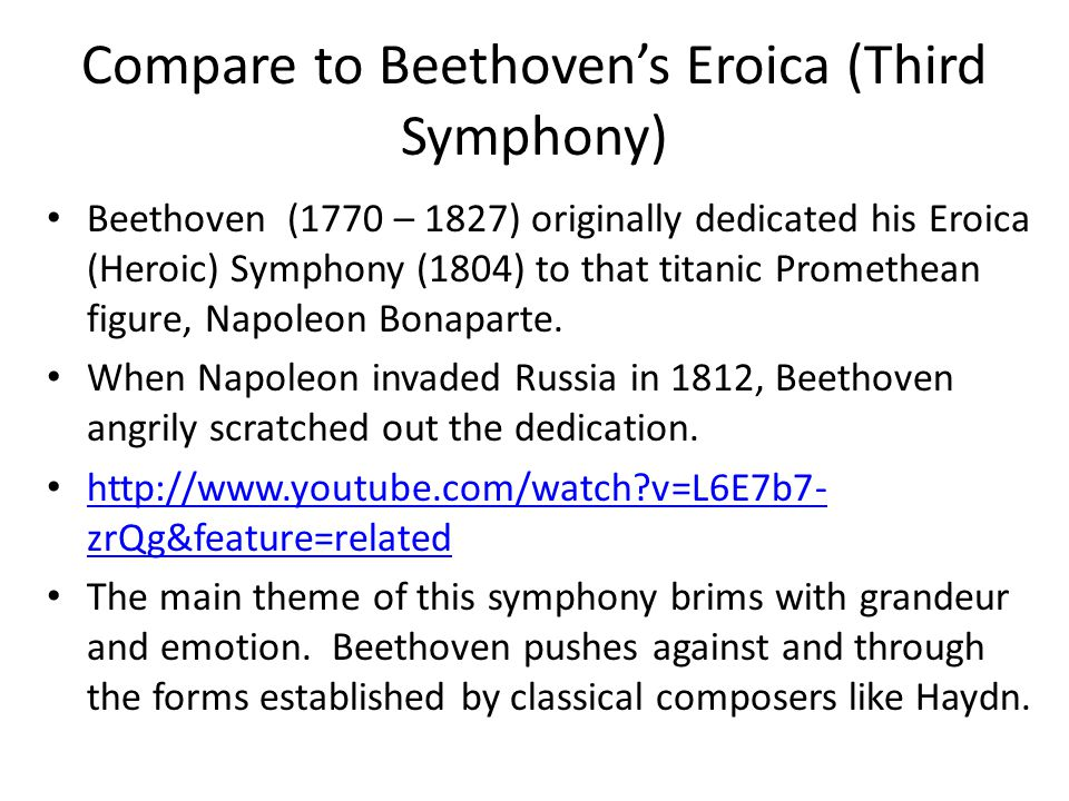 Compare to Beethoven's Eroica (Third Symphony) Beethoven (1770 – 1827) originally dedicated his Eroica (Heroic) Symphony (1804) to that titanic Promethean figure, Napoleon Bonaparte.