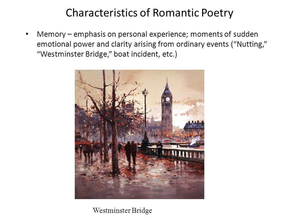 Characteristics of Romantic Poetry Memory – emphasis on personal experience; moments of sudden emotional power and clarity arising from ordinary events ( Nutting, Westminster Bridge, boat incident, etc.) Westminster Bridge