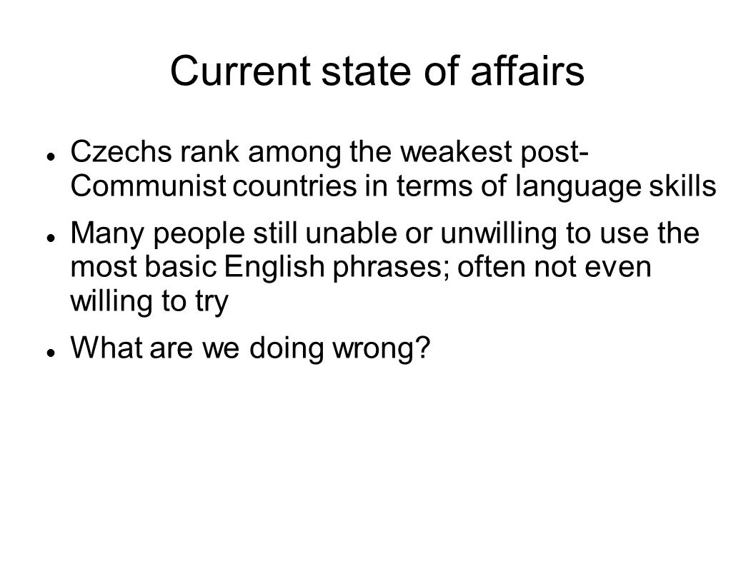 Current state of affairs Czechs rank among the weakest post- Communist countries in terms of language skills Many people still unable or unwilling to