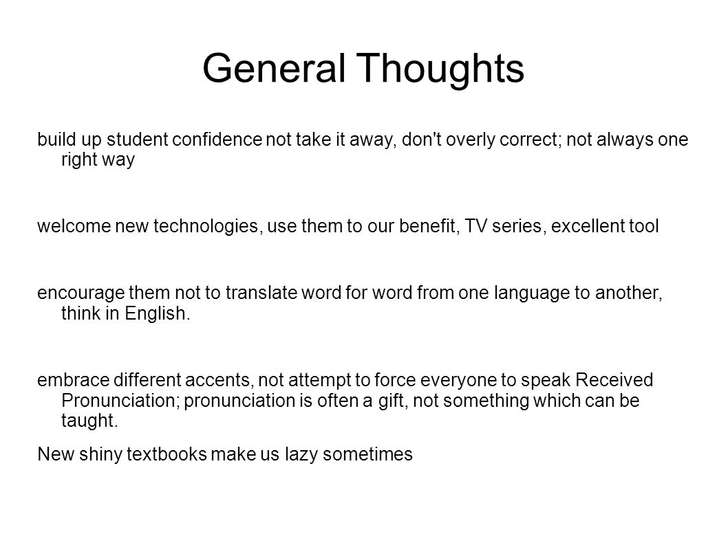 General Thoughts build up student confidence not take it away, don t overly correct; not always one right way welcome new technologies, use them to our benefit, TV series, excellent tool encourage them not to translate word for word from one language to another, think in English.