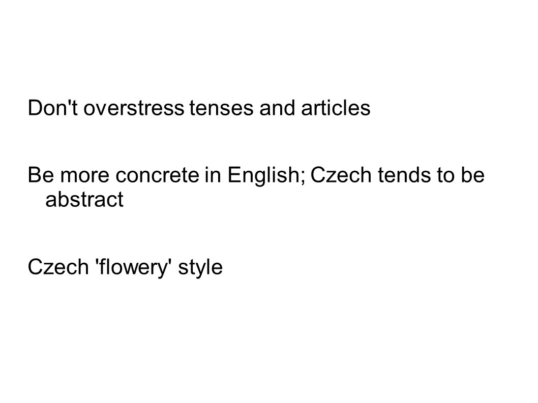 Don't overstress tenses and articles Be more concrete in English; Czech tends to be abstract Czech 'flowery' style