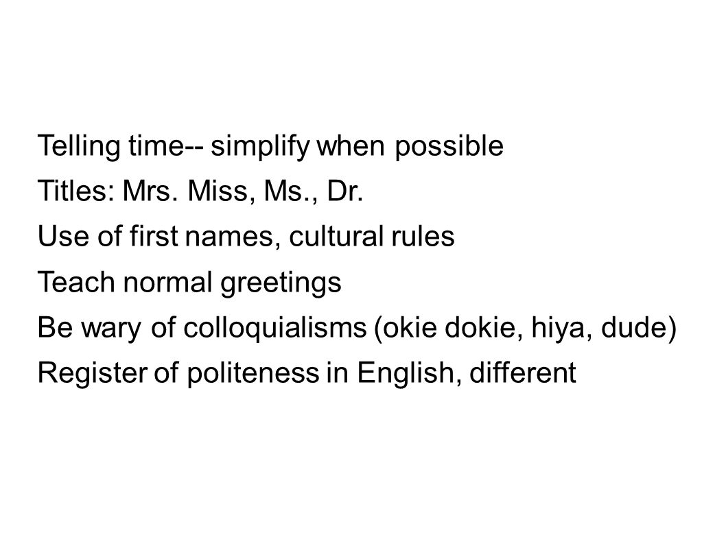 Telling time-- simplify when possible Titles: Mrs. Miss, Ms., Dr. Use of first names, cultural rules Teach normal greetings Be wary of colloquialisms