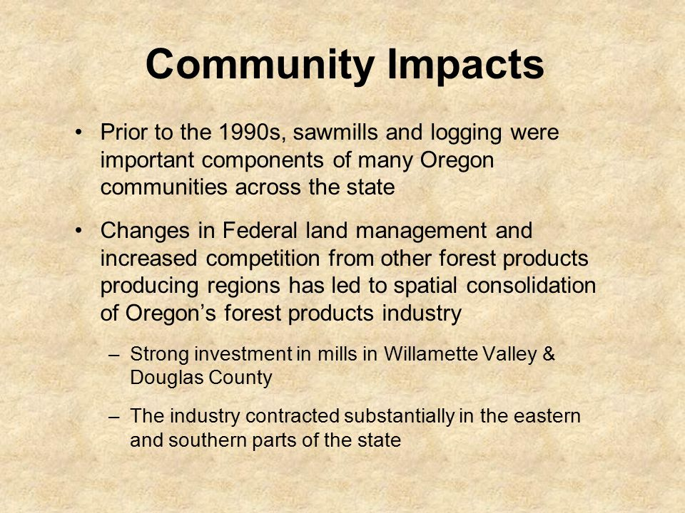 Community Impacts Prior to the 1990s, sawmills and logging were important components of many Oregon communities across the state Changes in Federal land management and increased competition from other forest products producing regions has led to spatial consolidation of Oregon's forest products industry –Strong investment in mills in Willamette Valley & Douglas County –The industry contracted substantially in the eastern and southern parts of the state