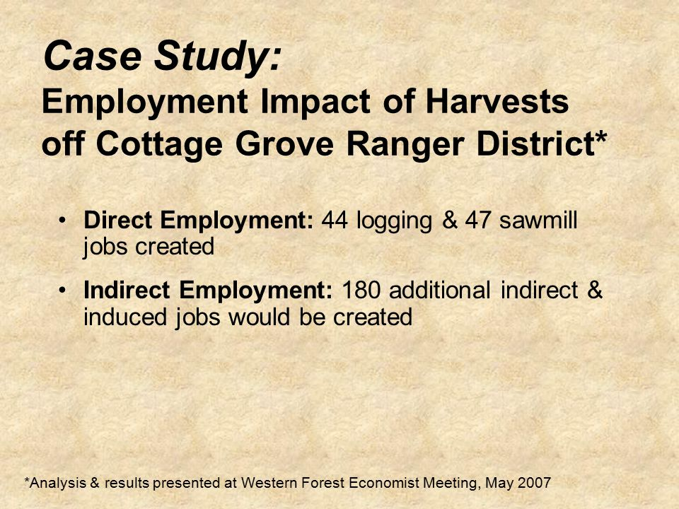 Case Study: Employment Impact of Harvests off Cottage Grove Ranger District* *Analysis & results presented at Western Forest Economist Meeting, May 2007 Direct Employment: 44 logging & 47 sawmill jobs created Indirect Employment: 180 additional indirect & induced jobs would be created