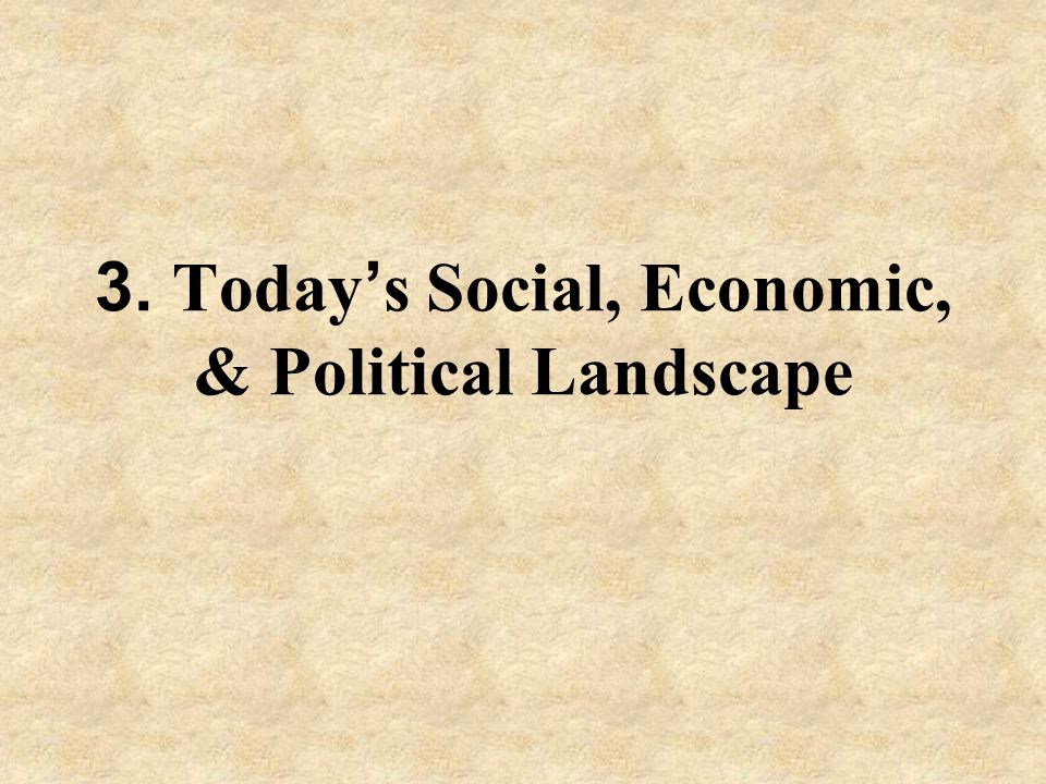 3. Today ' s Social, Economic, & Political Landscape
