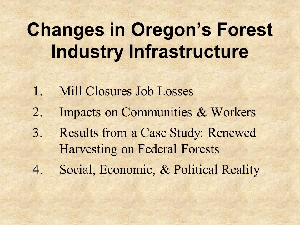 Changes in Oregon's Forest Industry Infrastructure 1.Mill Closures Job Losses 2.Impacts on Communities & Workers 3.Results from a Case Study: Renewed Harvesting on Federal Forests 4.Social, Economic, & Political Reality