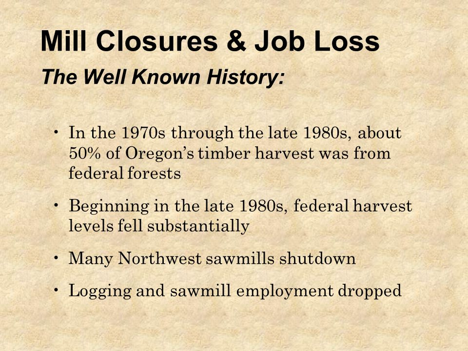 Mill Closures & Job Loss The Well Known History: In the 1970s through the late 1980s, about 50% of Oregon's timber harvest was from federal forests Beginning in the late 1980s, federal harvest levels fell substantially Many Northwest sawmills shutdown Logging and sawmill employment dropped