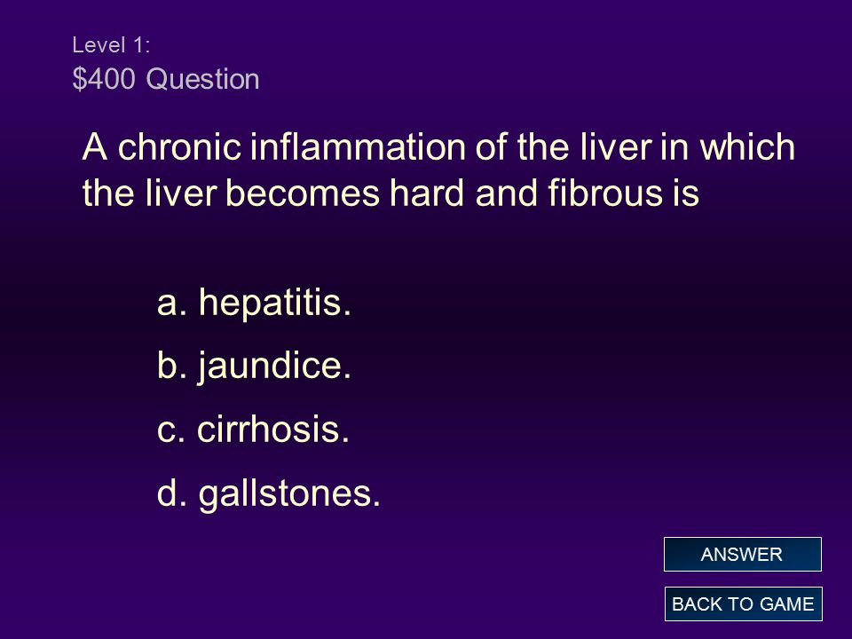 Level 1: $400 Answer A chronic inflammation of the liver in which the liver becomes hard and fibrous is a.