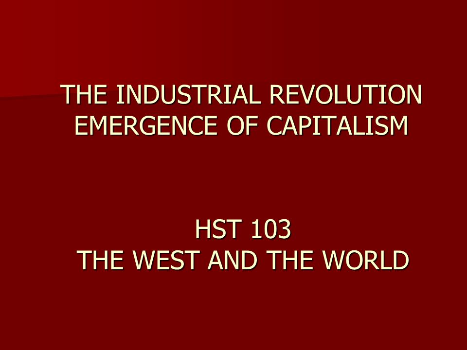 THE INDUSTRIAL REVOLUTION EMERGENCE OF CAPITALISM HST 103 THE WEST AND THE WORLD
