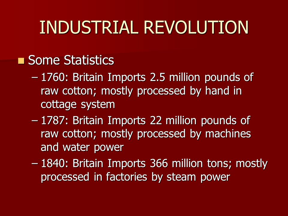 INDUSTRIAL REVOLUTION Some Statistics Some Statistics –1760: Britain Imports 2.5 million pounds of raw cotton; mostly processed by hand in cottage system –1787: Britain Imports 22 million pounds of raw cotton; mostly processed by machines and water power –1840: Britain Imports 366 million tons; mostly processed in factories by steam power