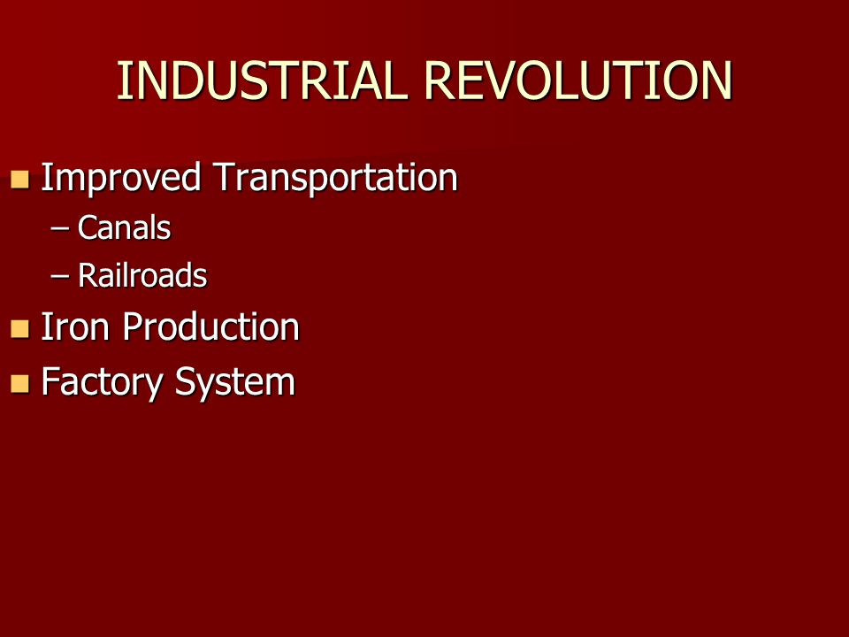 INDUSTRIAL REVOLUTION Improved Transportation Improved Transportation –Canals –Railroads Iron Production Iron Production Factory System Factory System