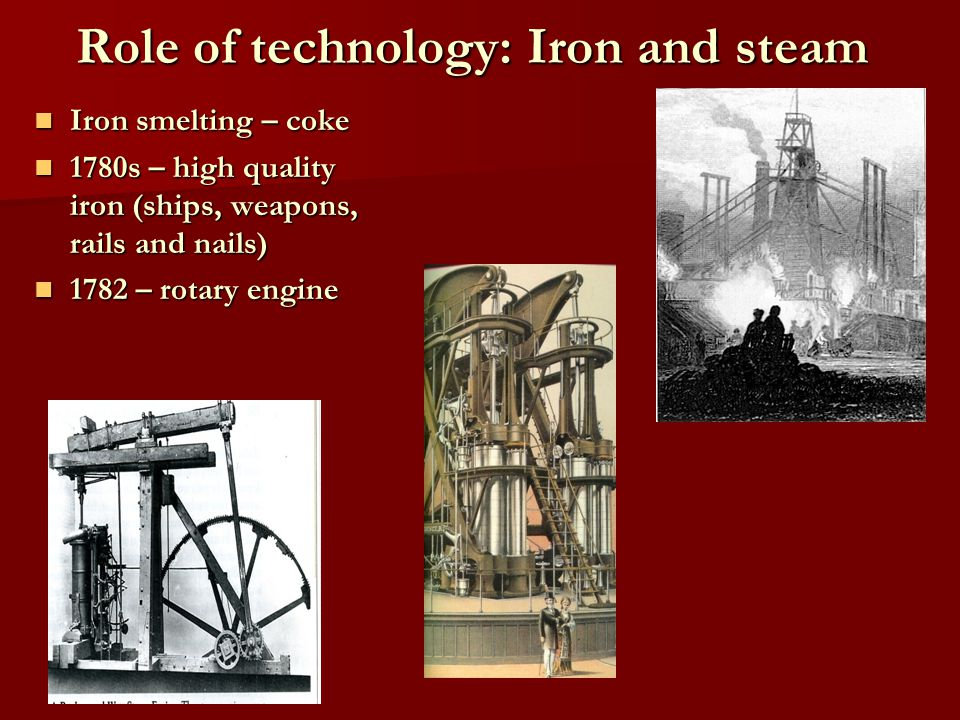 Role of technology: Iron and steam Iron smelting – coke Iron smelting – coke 1780s – high quality iron (ships, weapons, rails and nails) 1780s – high quality iron (ships, weapons, rails and nails) 1782 – rotary engine 1782 – rotary engine