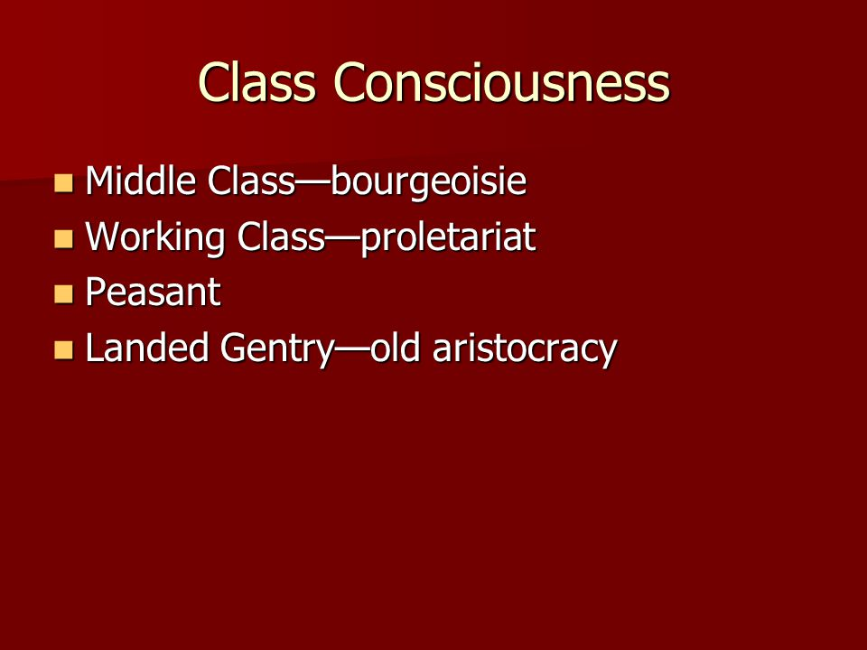 Class Consciousness Middle Class—bourgeoisie Middle Class—bourgeoisie Working Class—proletariat Working Class—proletariat Peasant Peasant Landed Gentry—old aristocracy Landed Gentry—old aristocracy