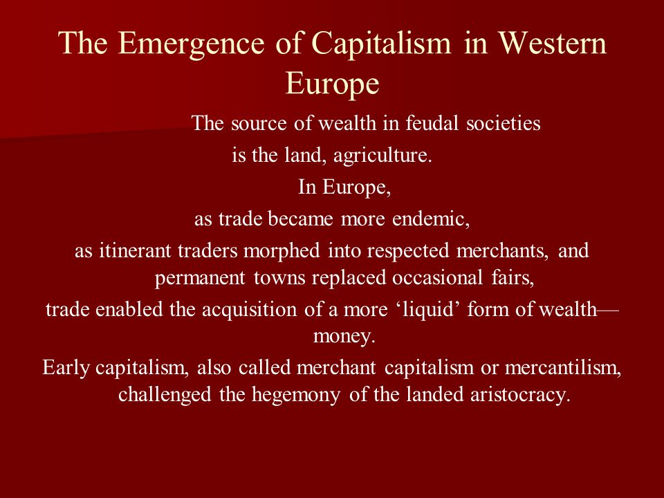 The Emergence of Capitalism in Western Europe The source of wealth in feudal societies is the land, agriculture.