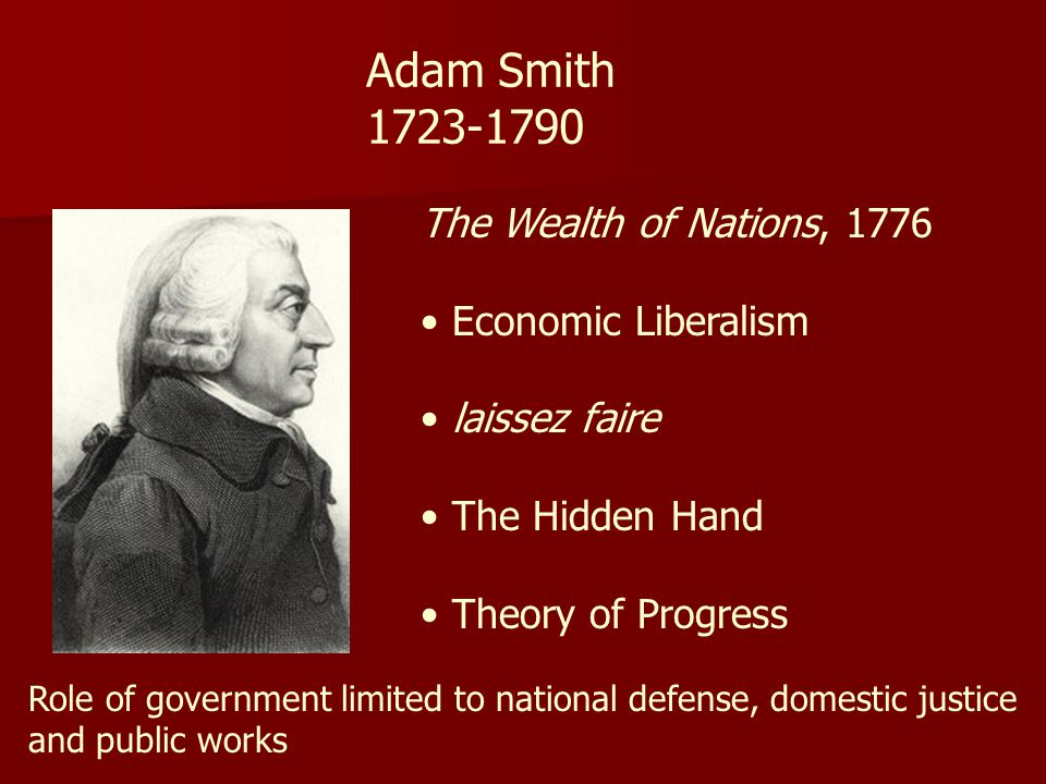 Adam Smith 1723-1790 The Wealth of Nations, 1776 Economic Liberalism laissez faire The Hidden Hand Theory of Progress Role of government limited to national defense, domestic justice and public works