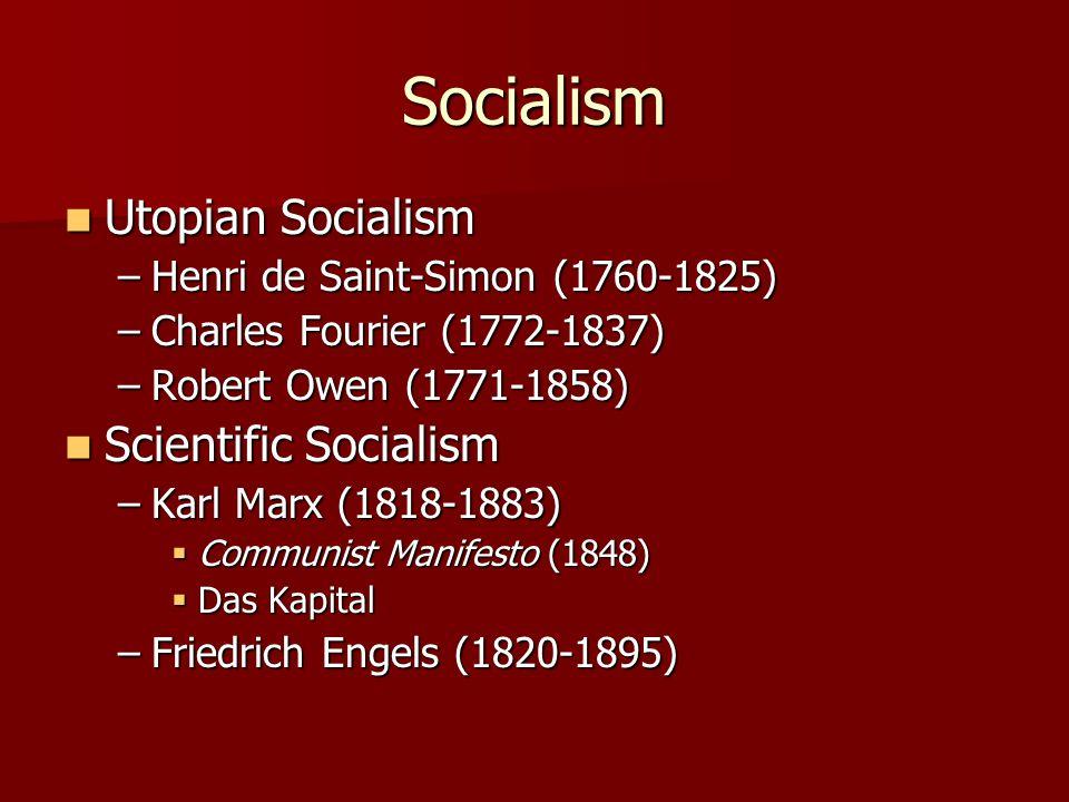 Socialism Utopian Socialism Utopian Socialism –Henri de Saint-Simon (1760-1825) –Charles Fourier (1772-1837) –Robert Owen (1771-1858) Scientific Socialism Scientific Socialism –Karl Marx (1818-1883)  Communist Manifesto (1848)  Das Kapital –Friedrich Engels (1820-1895)