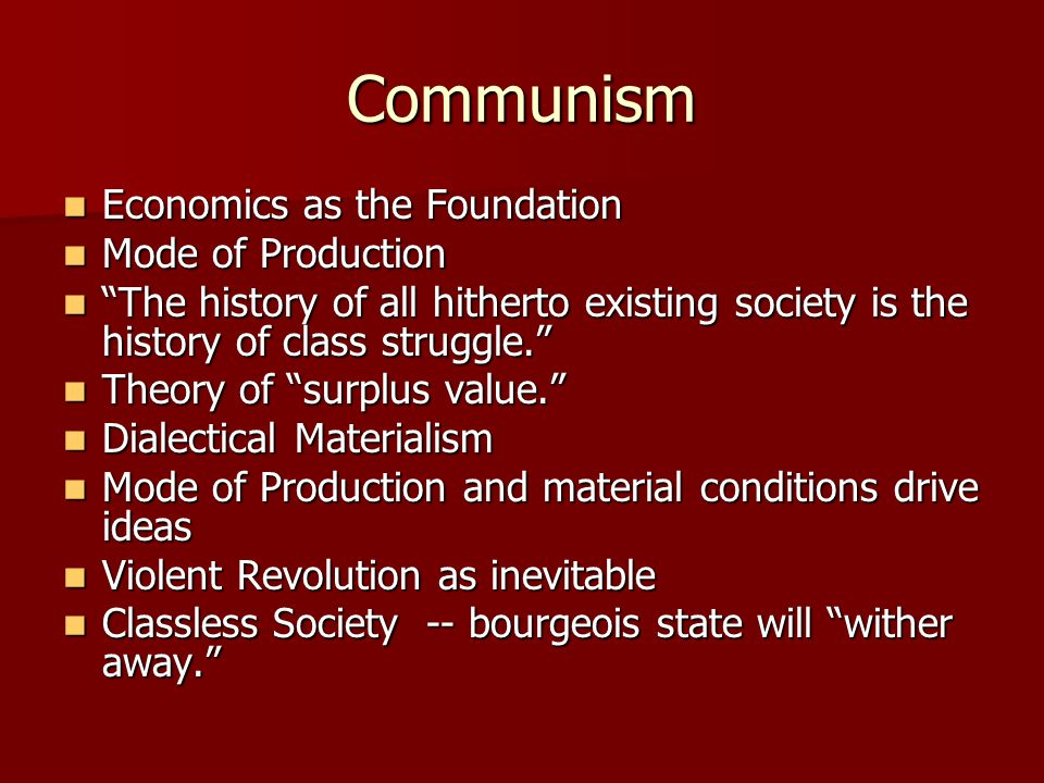 Communism Economics as the Foundation Economics as the Foundation Mode of Production Mode of Production The history of all hitherto existing society is the history of class struggle. The history of all hitherto existing society is the history of class struggle. Theory of surplus value. Theory of surplus value. Dialectical Materialism Dialectical Materialism Mode of Production and material conditions drive ideas Mode of Production and material conditions drive ideas Violent Revolution as inevitable Violent Revolution as inevitable Classless Society -- bourgeois state will wither away. Classless Society -- bourgeois state will wither away.