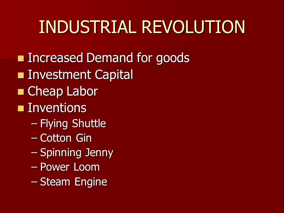INDUSTRIAL REVOLUTION Increased Demand for goods Increased Demand for goods Investment Capital Investment Capital Cheap Labor Cheap Labor Inventions Inventions –Flying Shuttle –Cotton Gin –Spinning Jenny –Power Loom –Steam Engine