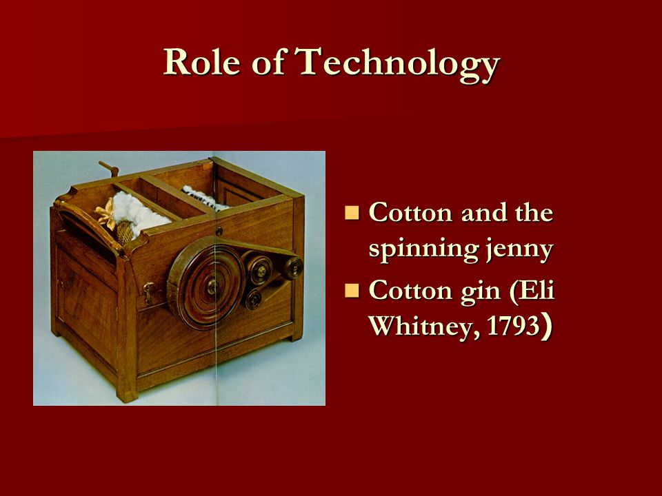 Role of Technology Cotton and the spinning jenny Cotton and the spinning jenny Cotton gin (Eli Whitney, 1793 ) Cotton gin (Eli Whitney, 1793 )