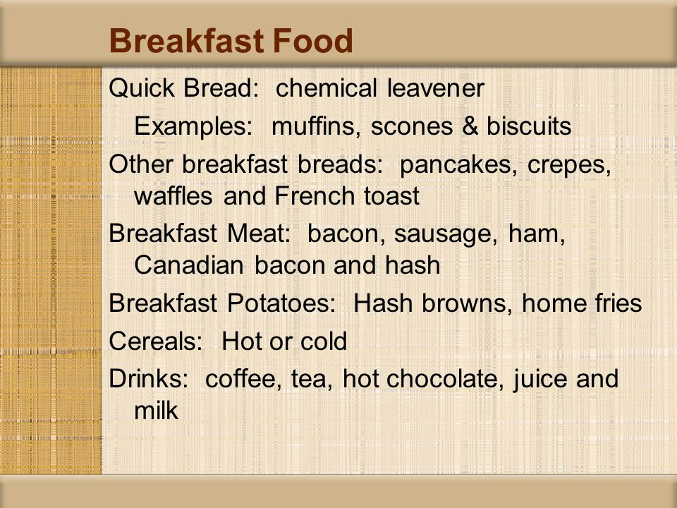 Breakfast Food Quick Bread: chemical leavener Examples: muffins, scones & biscuits Other breakfast breads: pancakes, crepes, waffles and French toast Breakfast Meat: bacon, sausage, ham, Canadian bacon and hash Breakfast Potatoes: Hash browns, home fries Cereals: Hot or cold Drinks: coffee, tea, hot chocolate, juice and milk