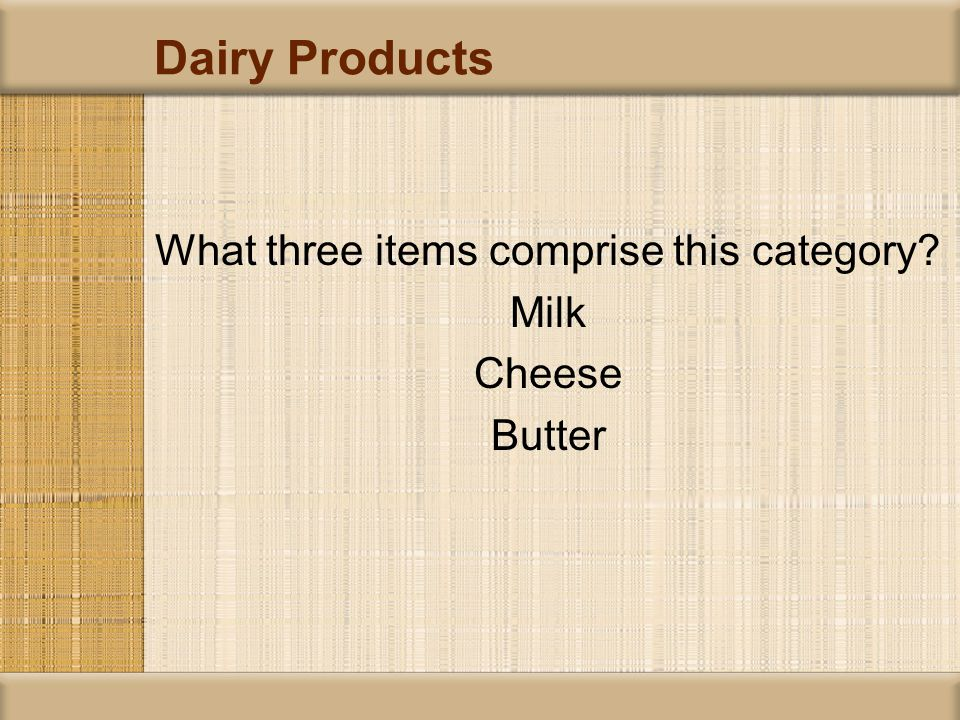 Dairy Products What three items comprise this category? Milk Cheese Butter